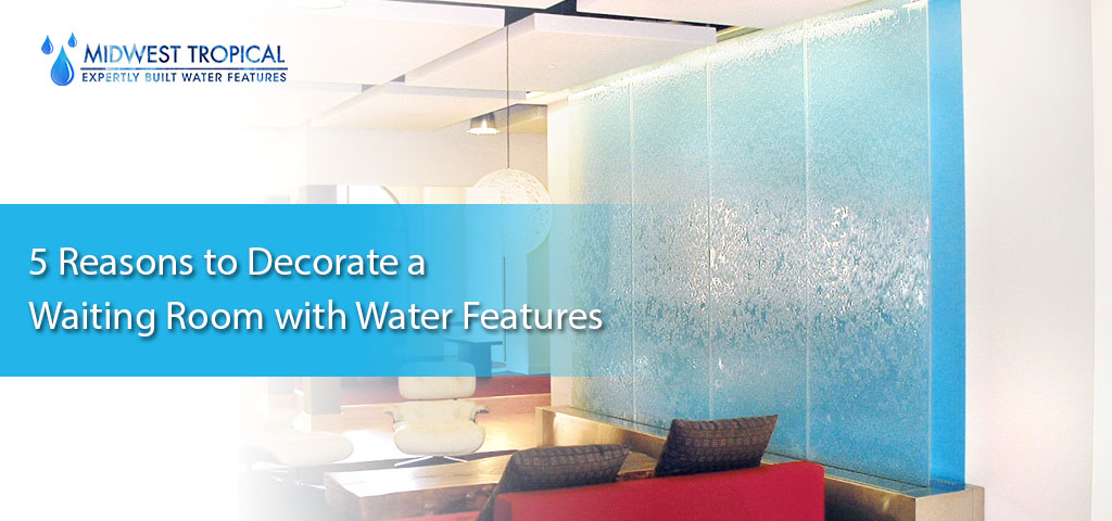 5 reasons to decorate a waiting room with water features