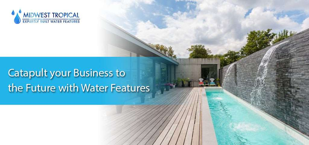 Catapult your Business to the Future with Water Features