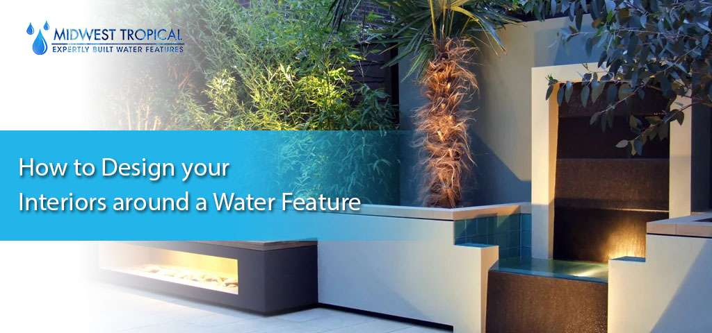 How to Design your Interiors around a Water Feature