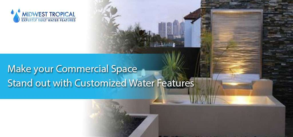Make your Commercial Space Stand out with Customized Water Features