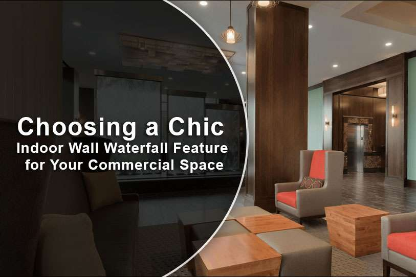 Choosing a Chic Indoor Wall Waterfall Feature for Your Commercial Space