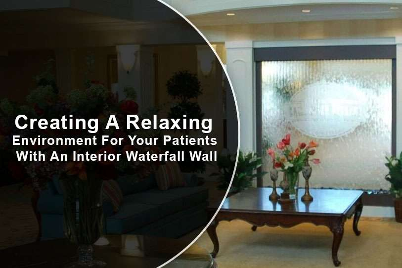 Creating A Relaxing Environment For Your Patients With An Interior Waterfall Wall