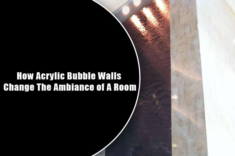 How Acrylic Bubble Walls Change The Ambiance of A Room