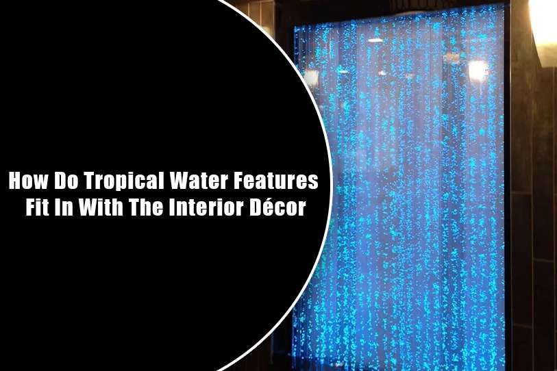 How Do Tropical Water Features Fit In With The Interior Décor