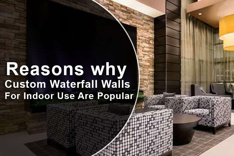 Reasons why Custom Waterfall Walls For Indoor Use Are Popular