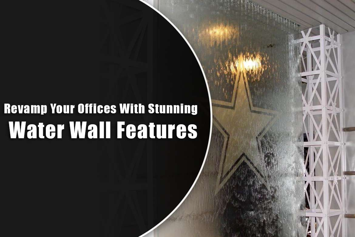 Revamp Your Offices With Stunning Water Wall Features