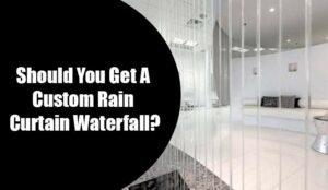 Should You Get A Custom Rain Curtain Waterfall