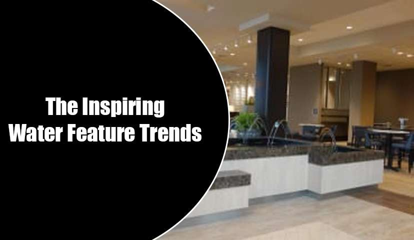 The Inspiring Water Feature Trends