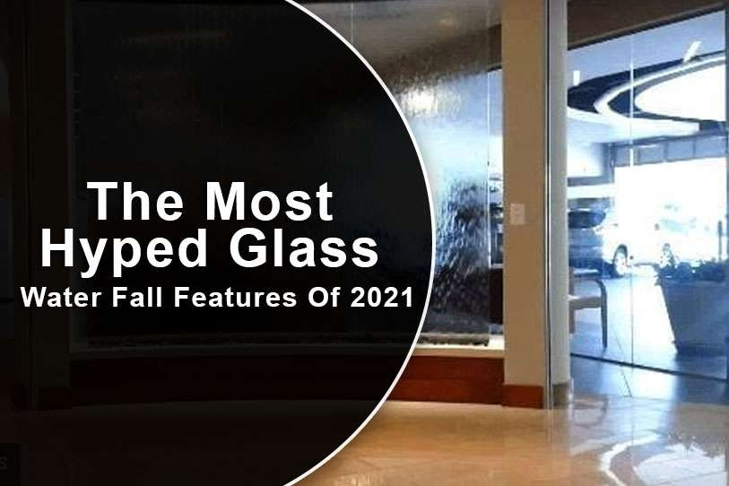 The Most Hyped Glass Water Fall Features Of 2021