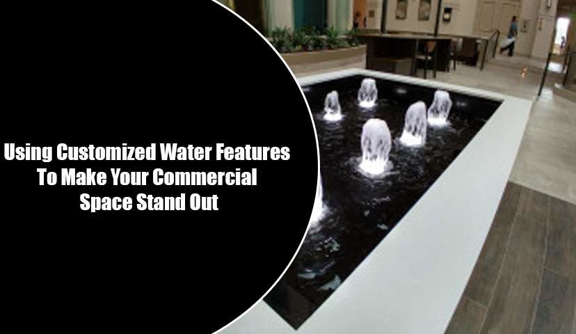 Using Customized Water Features To Make Your Commercial Space Stand Out