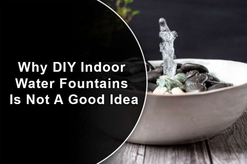 Why DIY Indoor Water Fountains Is Not A Good Idea
